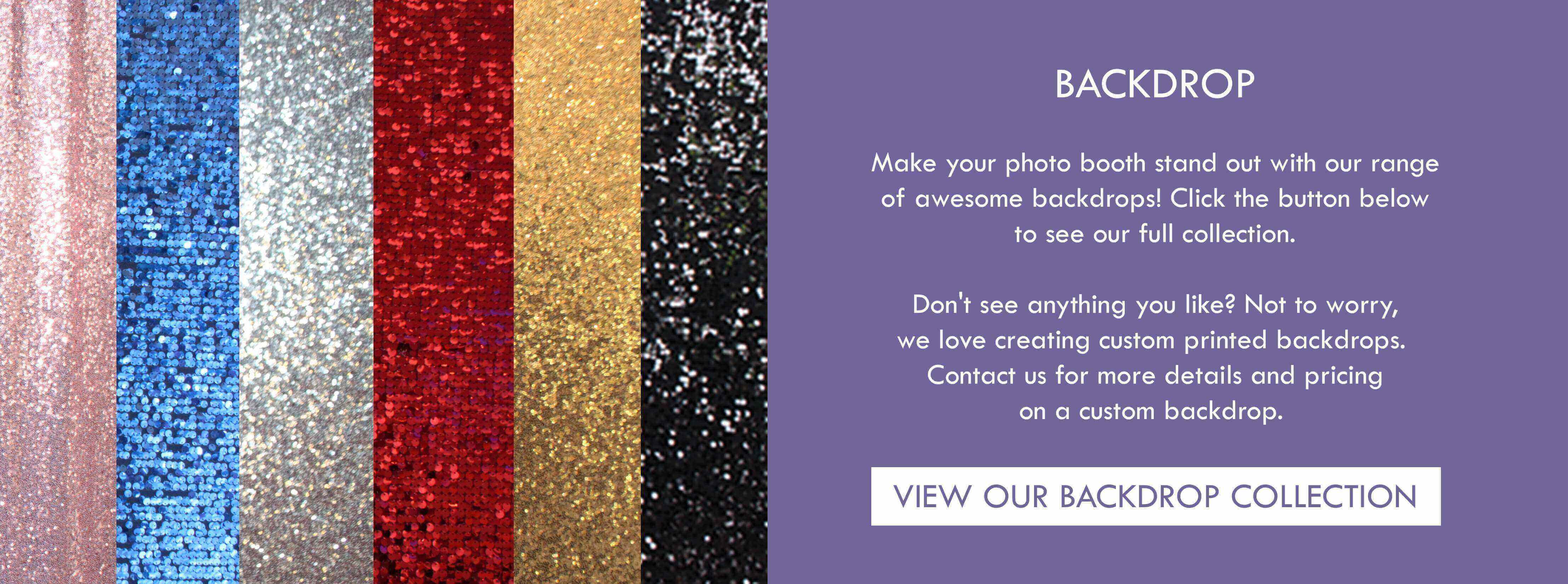 Make your photo booth stand out with our range of awesome backdrops! Click the button below to see our full collection.  Don't see anything you like? Not to worry, we love creating custom printed backdrops.  Contact us for more details and pricing on a custom backdrop.